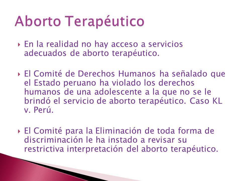 En la realidad no hay acceso a servicios adecuados de aborto terapéutico. El Comité de Derechos Humanos ha señalado que el Estado peruano ha violado l