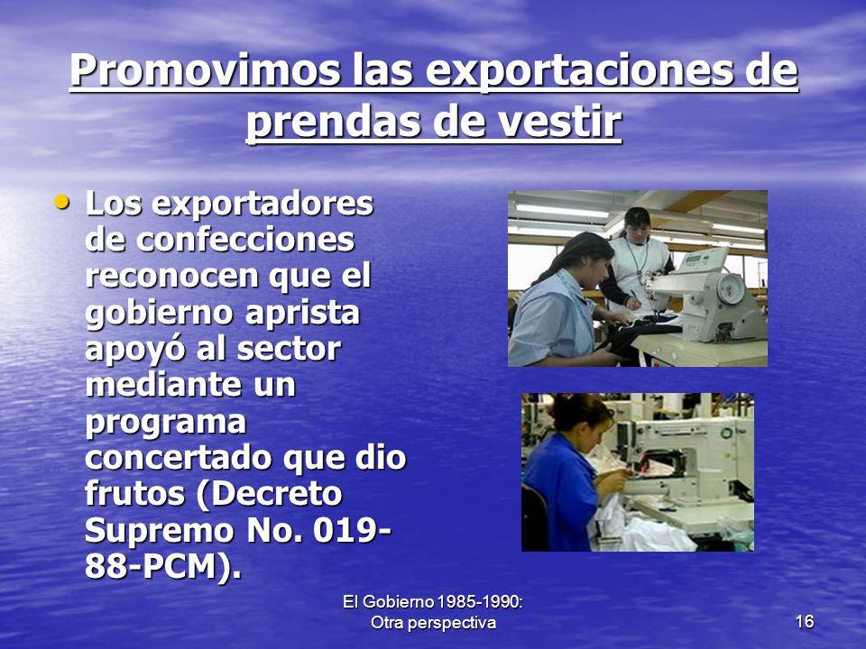 El Gobierno 1985-1990: Otra perspectiva16 Promovimos las exportaciones de prendas de vestir Los exportadores de confecciones reconocen que el gobierno