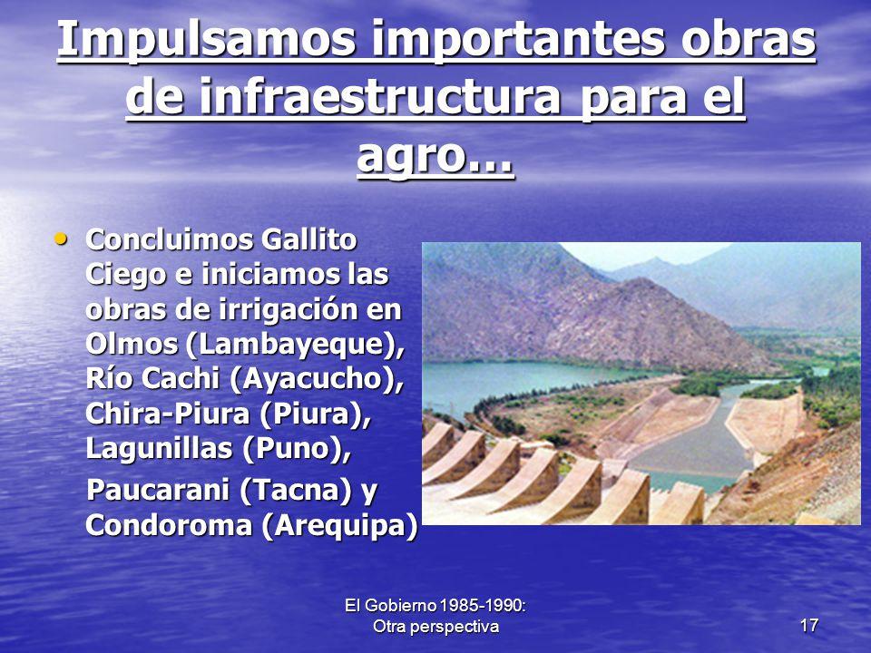 El Gobierno 1985-1990: Otra perspectiva17 Impulsamos importantes obras de infraestructura para el agro… Concluimos Gallito Ciego e iniciamos las obras