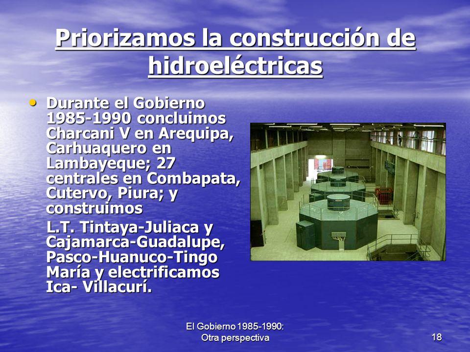 El Gobierno 1985-1990: Otra perspectiva18 Priorizamos la construcción de hidroeléctricas Durante el Gobierno 1985-1990 concluimos Charcani V en Arequi