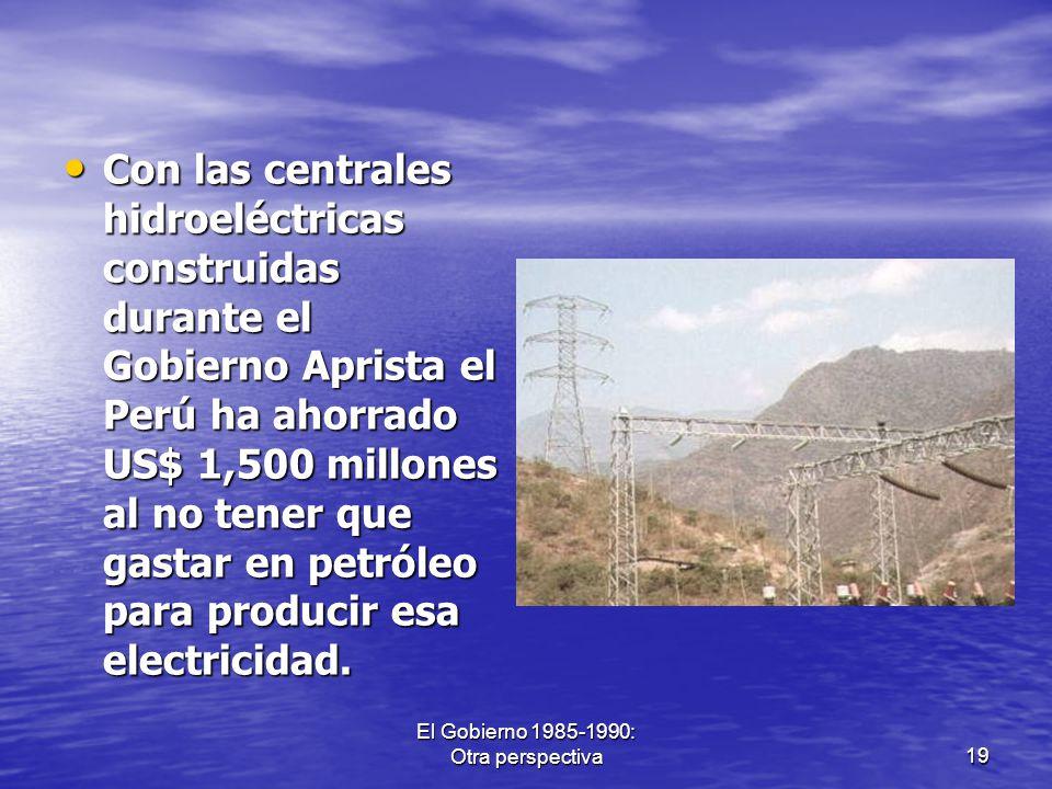 El Gobierno 1985-1990: Otra perspectiva19 Con las centrales hidroeléctricas construidas durante el Gobierno Aprista el Perú ha ahorrado US$ 1,500 mill