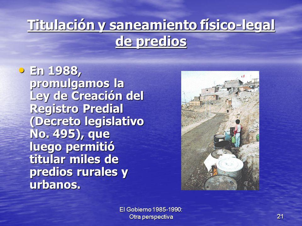 El Gobierno 1985-1990: Otra perspectiva21 Titulación y saneamiento físico-legal de predios En 1988, promulgamos la Ley de Creación del Registro Predia