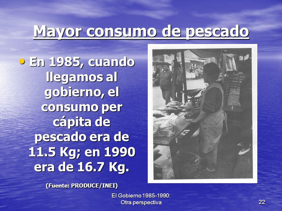 El Gobierno 1985-1990: Otra perspectiva22 Mayor consumo de pescado En 1985, cuando llegamos al gobierno, el consumo per cápita de pescado era de 11.5