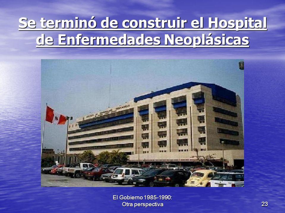 El Gobierno 1985-1990: Otra perspectiva23 Se terminó de construir el Hospital de Enfermedades Neoplásicas
