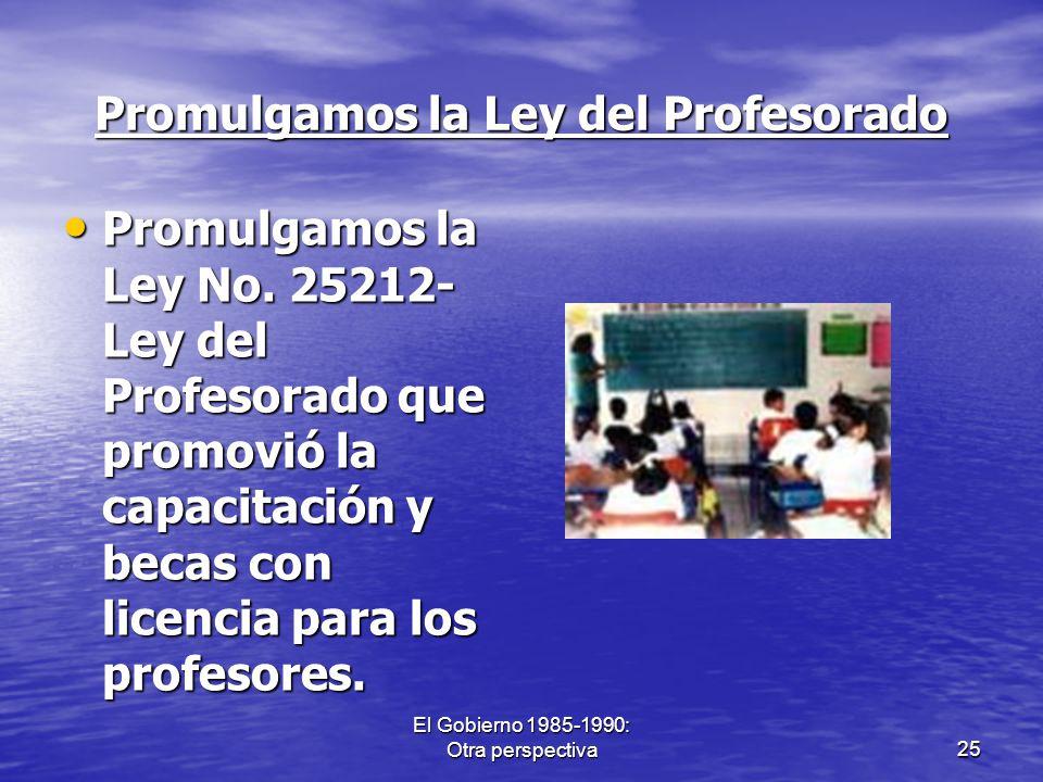 El Gobierno 1985-1990: Otra perspectiva25 Promulgamos la Ley del Profesorado Promulgamos la Ley No. 25212- Ley del Profesorado que promovió la capacit