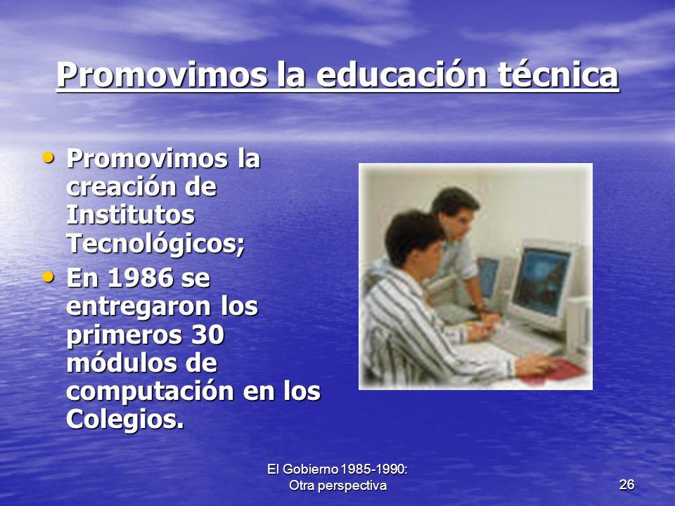 El Gobierno 1985-1990: Otra perspectiva26 Promovimos la educación técnica Promovimos la creación de Institutos Tecnológicos; Promovimos la creación de