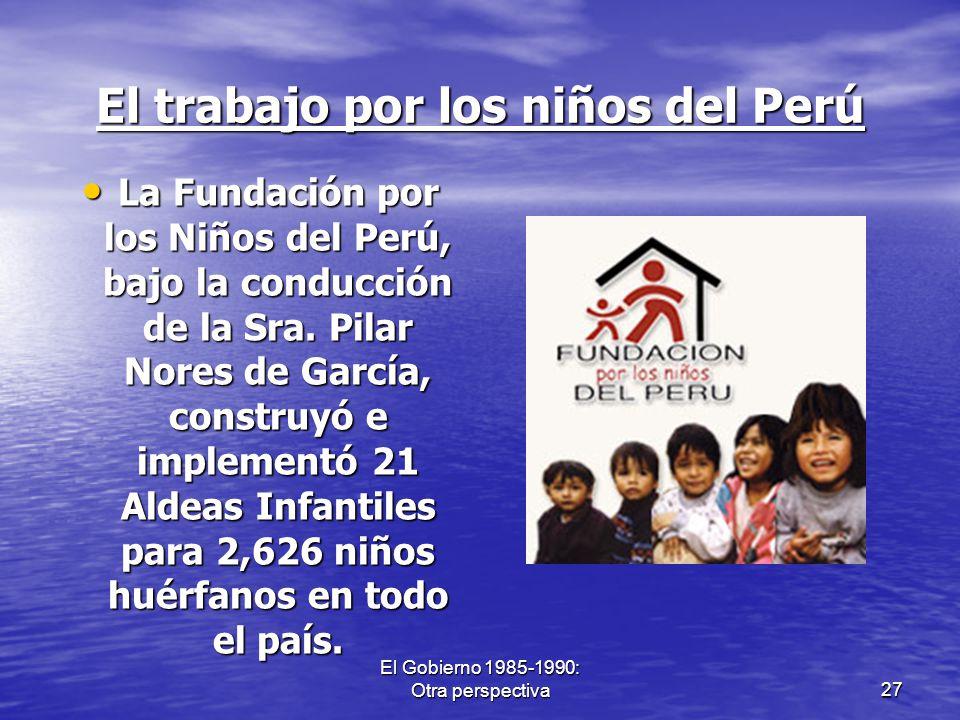 El Gobierno 1985-1990: Otra perspectiva27 El trabajo por los niños del Perú La Fundación por los Niños del Perú, bajo la conducción de la Sra. Pilar N