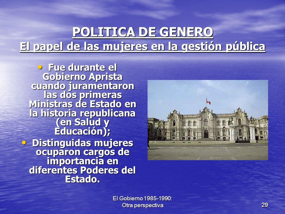 El Gobierno 1985-1990: Otra perspectiva29 POLITICA DE GENERO El papel de las mujeres en la gestión pública Fue durante el Gobierno Aprista cuando jura