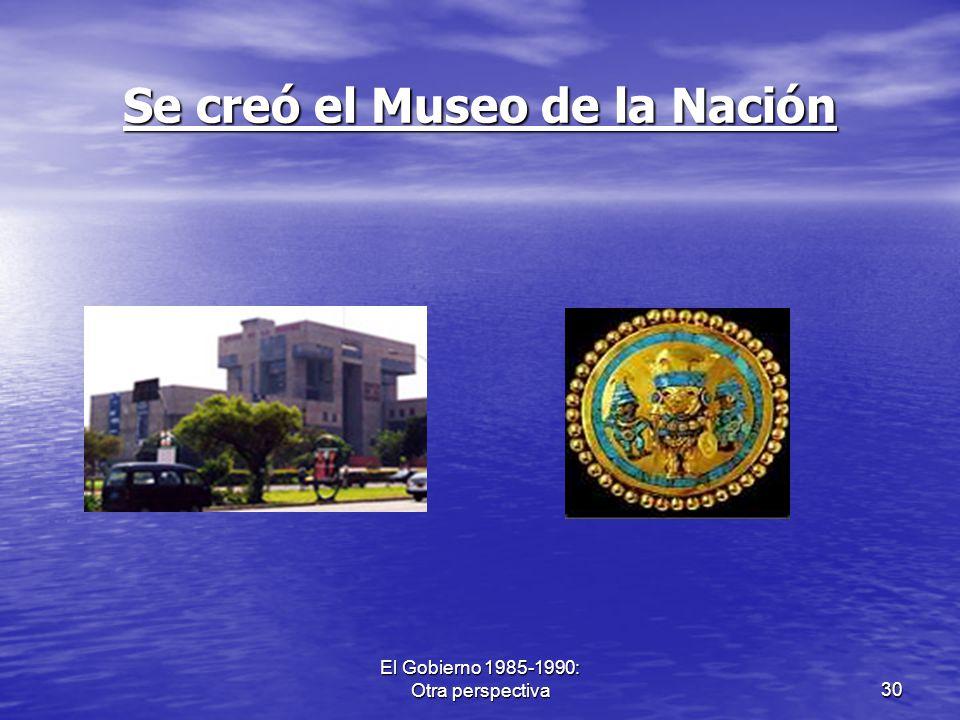El Gobierno 1985-1990: Otra perspectiva30 Se creó el Museo de la Nación