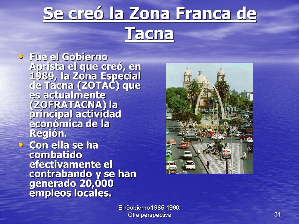 El Gobierno 1985-1990: Otra perspectiva31 Se creó la Zona Franca de Tacna Fue el Gobierno Aprista el que creó, en 1989, la Zona Especial de Tacna (ZOT