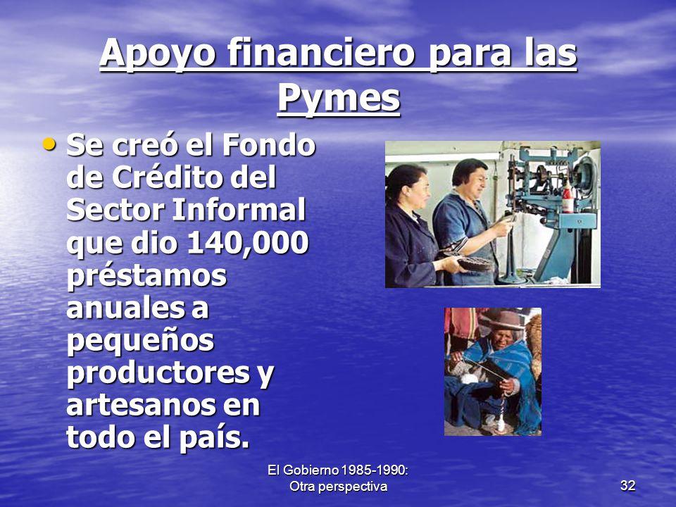 El Gobierno 1985-1990: Otra perspectiva32 Apoyo financiero para las Pymes Se creó el Fondo de Crédito del Sector Informal que dio 140,000 préstamos an