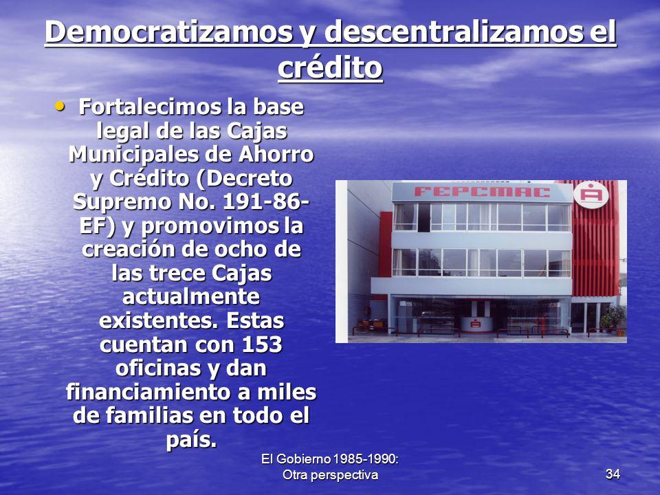 El Gobierno 1985-1990: Otra perspectiva34 Democratizamos y descentralizamos el crédito Fortalecimos la base legal de las Cajas Municipales de Ahorro y
