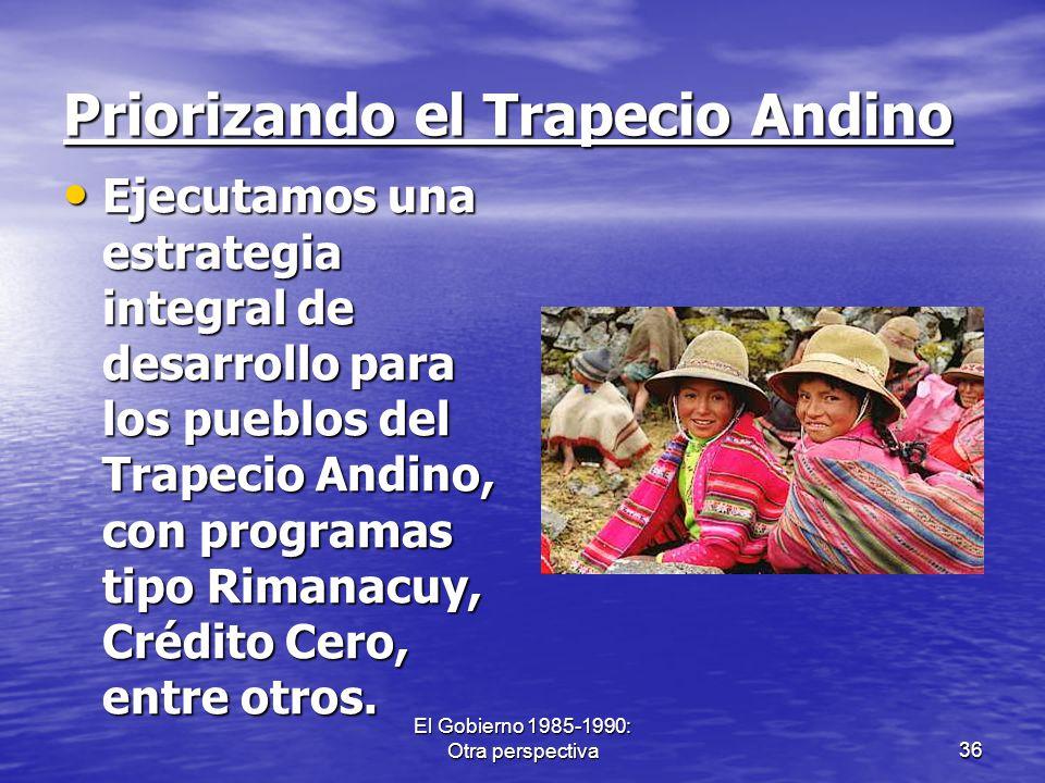 El Gobierno 1985-1990: Otra perspectiva36 Priorizando el Trapecio Andino Ejecutamos una estrategia integral de desarrollo para los pueblos del Trapeci