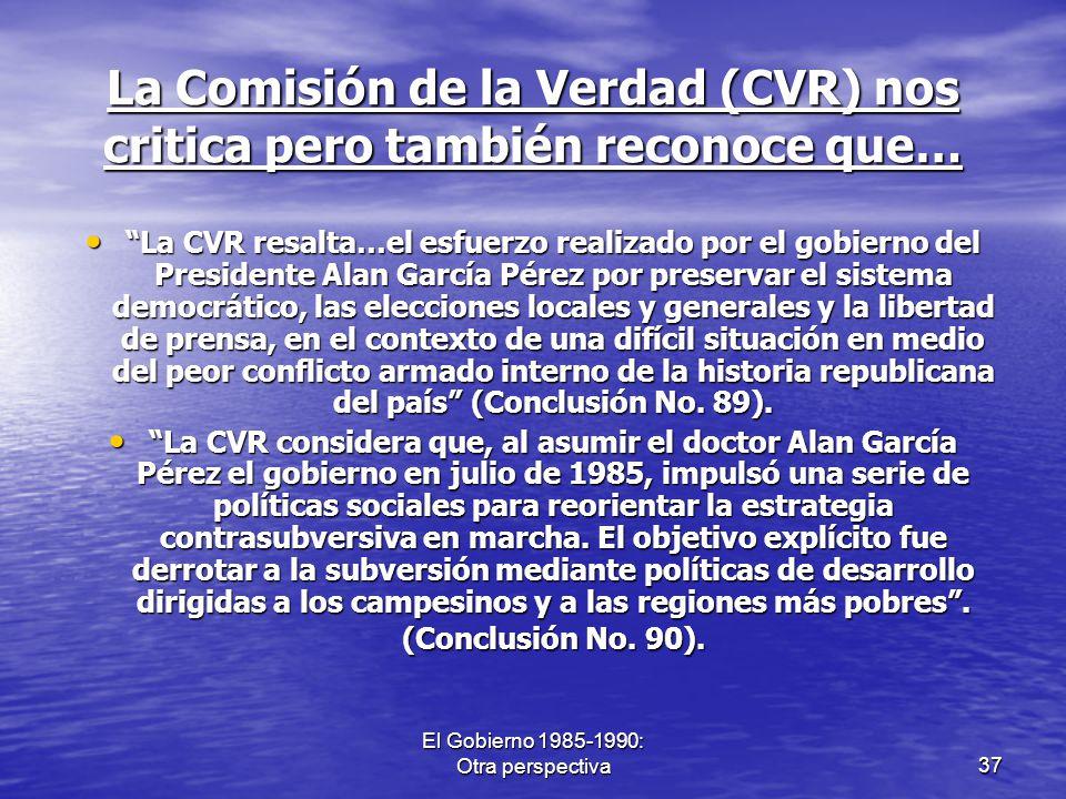 El Gobierno 1985-1990: Otra perspectiva37 La Comisión de la Verdad (CVR) nos critica pero también reconoce que… La CVR resalta…el esfuerzo realizado p