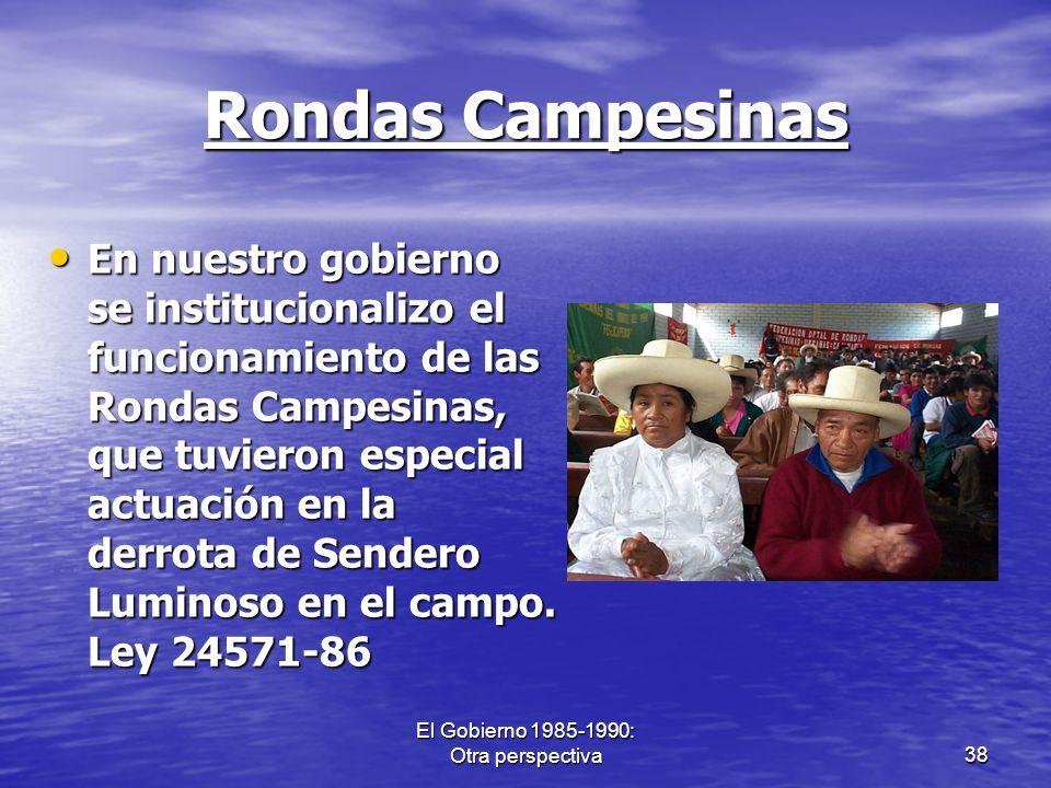El Gobierno 1985-1990: Otra perspectiva38 Rondas Campesinas En nuestro gobierno se institucionalizo el funcionamiento de las Rondas Campesinas, que tu