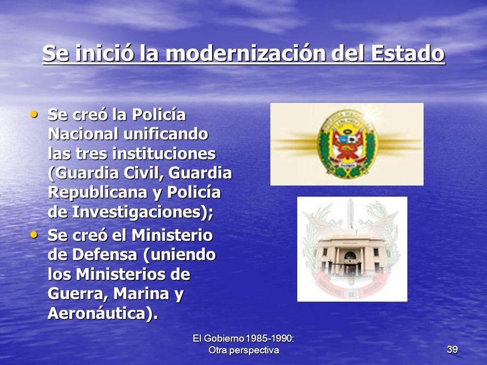 El Gobierno 1985-1990: Otra perspectiva39 Se inició la modernización del Estado Se creó la Policía Nacional unificando las tres instituciones (Guardia