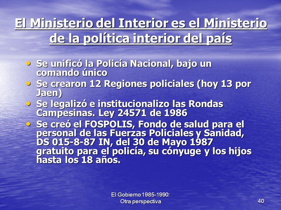 El Gobierno 1985-1990: Otra perspectiva40 El Ministerio del Interior es el Ministerio de la política interior del país Se unificó la Policía Nacional,