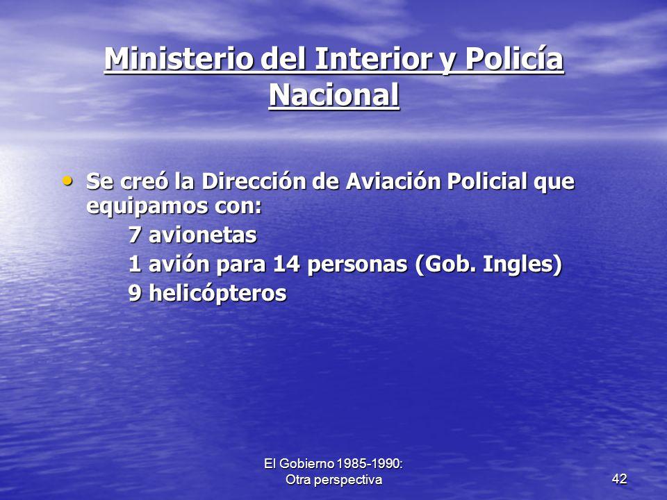 El Gobierno 1985-1990: Otra perspectiva42 Ministerio del Interior y Policía Nacional Se creó la Dirección de Aviación Policial que equipamos con: Se c