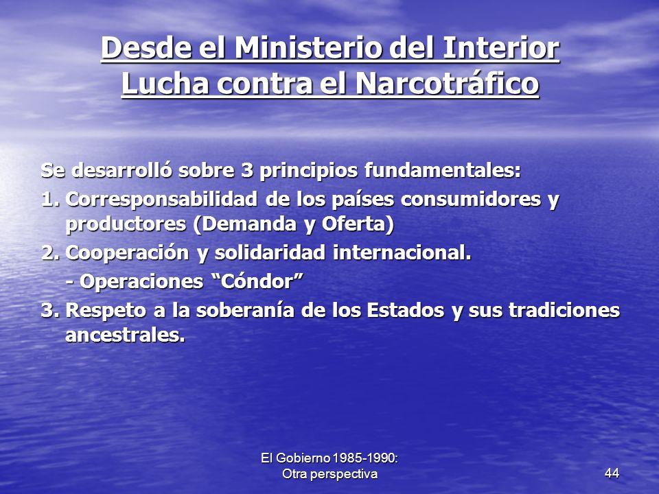 El Gobierno 1985-1990: Otra perspectiva44 Desde el Ministerio del Interior Lucha contra el Narcotráfico Se desarrolló sobre 3 principios fundamentales
