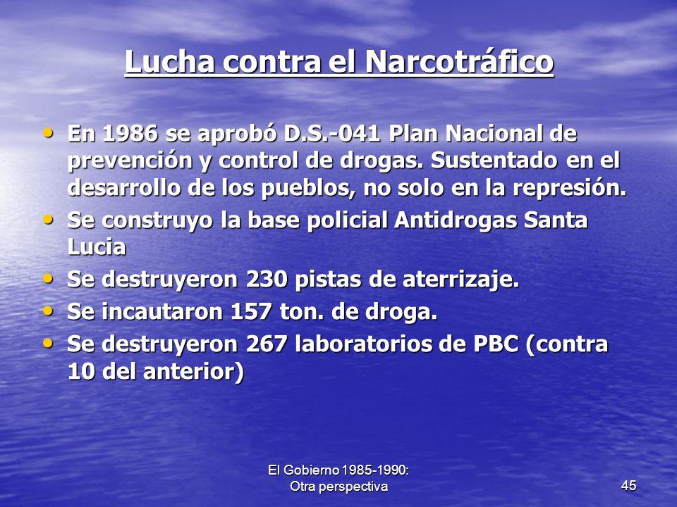 El Gobierno 1985-1990: Otra perspectiva45 Lucha contra el Narcotráfico En 1986 se aprobó D.S.-041 Plan Nacional de prevención y control de drogas. Sus