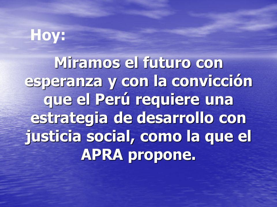 Miramos el futuro con esperanza y con la convicción que el Perú requiere una estrategia de desarrollo con justicia social, como la que el APRA propone