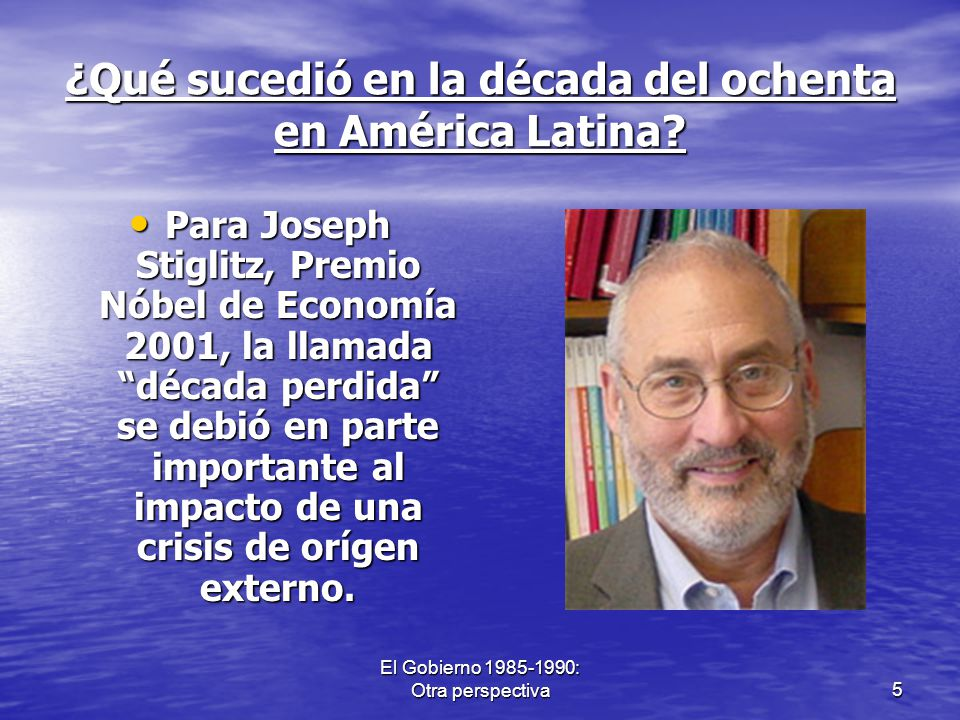 El Gobierno 1985-1990: Otra perspectiva5 ¿Qué sucedió en la década del ochenta en América Latina? Para Joseph Stiglitz, Premio Nóbel de Economía 2001,