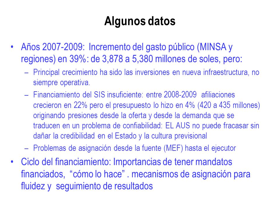 Algunos datos Años 2007-2009: Incremento del gasto público (MINSA y regiones) en 39%: de 3,878 a 5,380 millones de soles, pero: –Principal crecimiento