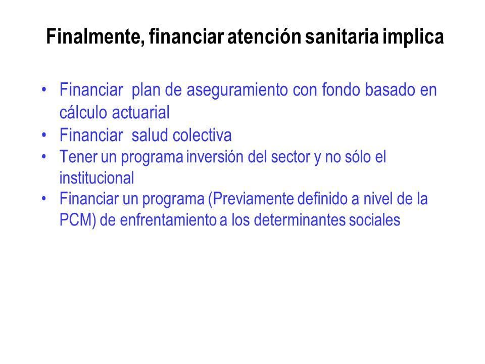 Finalmente, financiar atención sanitaria implica Financiar plan de aseguramiento con fondo basado en cálculo actuarial Financiar salud colectiva Tener