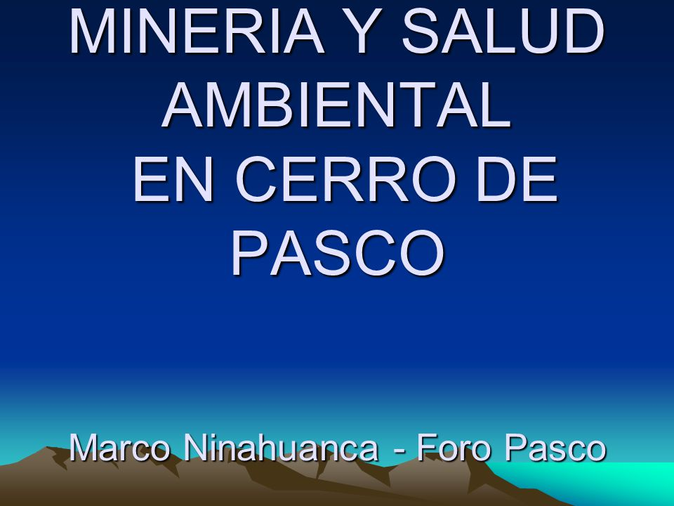 IMPACTO DE LA CONTAMINACION MINERA EN LA SALUD DE LOS NIÑOS Y MUJERES EN PASCO BARRIO% NIÑOS%MUJERES GESTANTES PARAGSHA63%13% AYAPOTO88%36% YANACANCHA51%25% CHAUPIMARCA44%8%