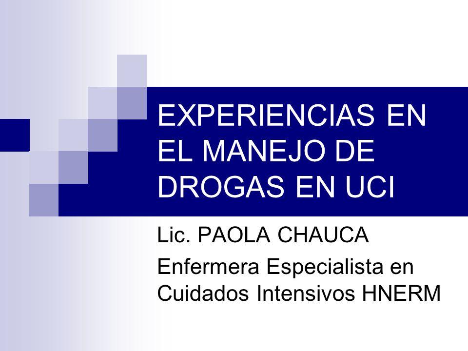 EXPERIENCIAS EN EL MANEJO DE DROGAS EN UCI Lic. PAOLA CHAUCA Enfermera Especialista en Cuidados Intensivos HNERM