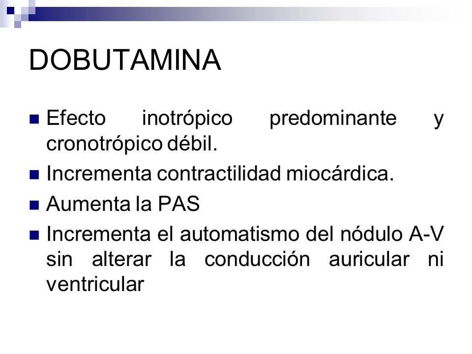 DOBUTAMINA Efecto inotrópico predominante y cronotrópico débil. Incrementa contractilidad miocárdica. Aumenta la PAS Incrementa el automatismo del nód