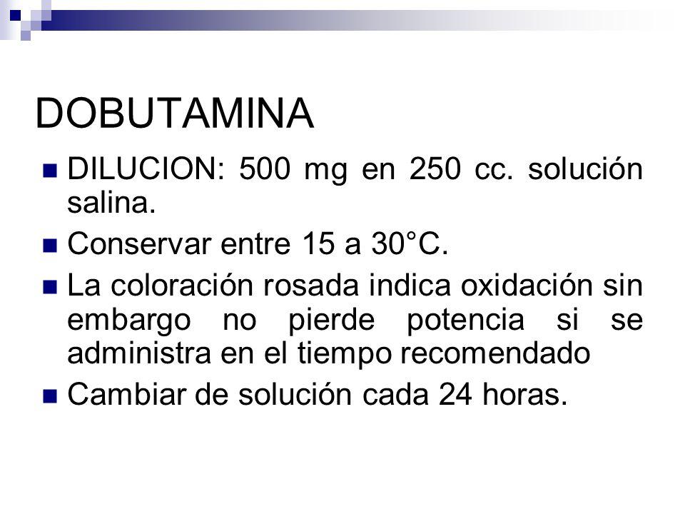 DOBUTAMINA DILUCION: 500 mg en 250 cc. solución salina. Conservar entre 15 a 30°C. La coloración rosada indica oxidación sin embargo no pierde potenci