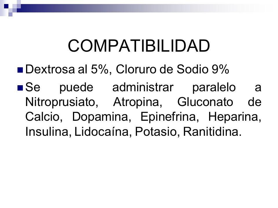 COMPATIBILIDAD Dextrosa al 5%, Cloruro de Sodio 9% Se puede administrar paralelo a Nitroprusiato, Atropina, Gluconato de Calcio, Dopamina, Epinefrina, Heparina, Insulina, Lidocaína, Potasio, Ranitidina.
