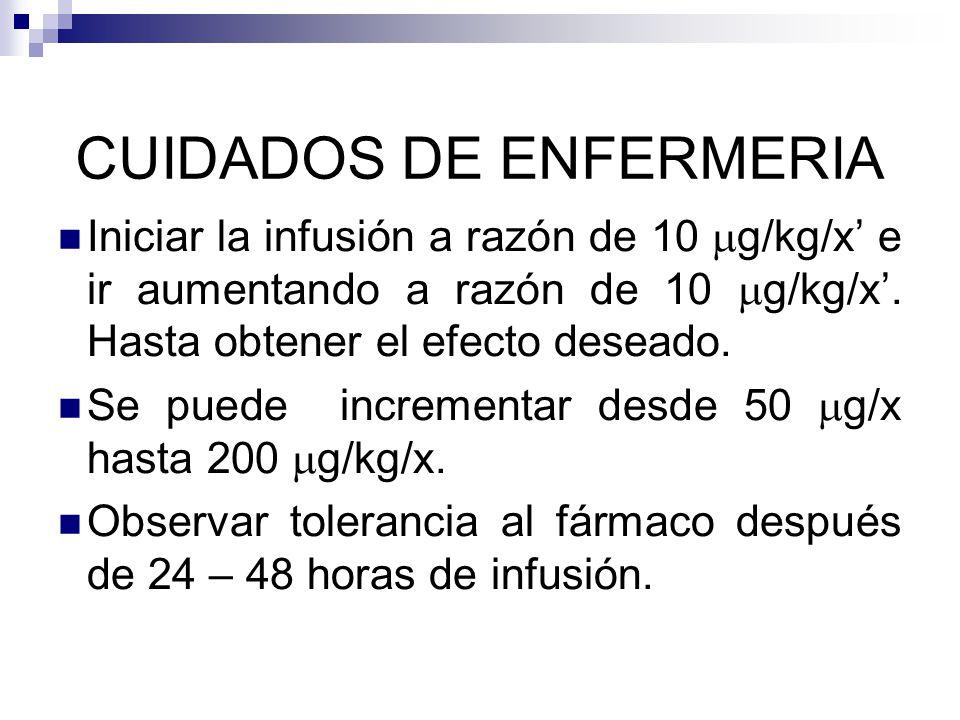 CUIDADOS DE ENFERMERIA Iniciar la infusión a razón de 10 g/kg/x e ir aumentando a razón de 10 g/kg/x. Hasta obtener el efecto deseado. Se puede increm