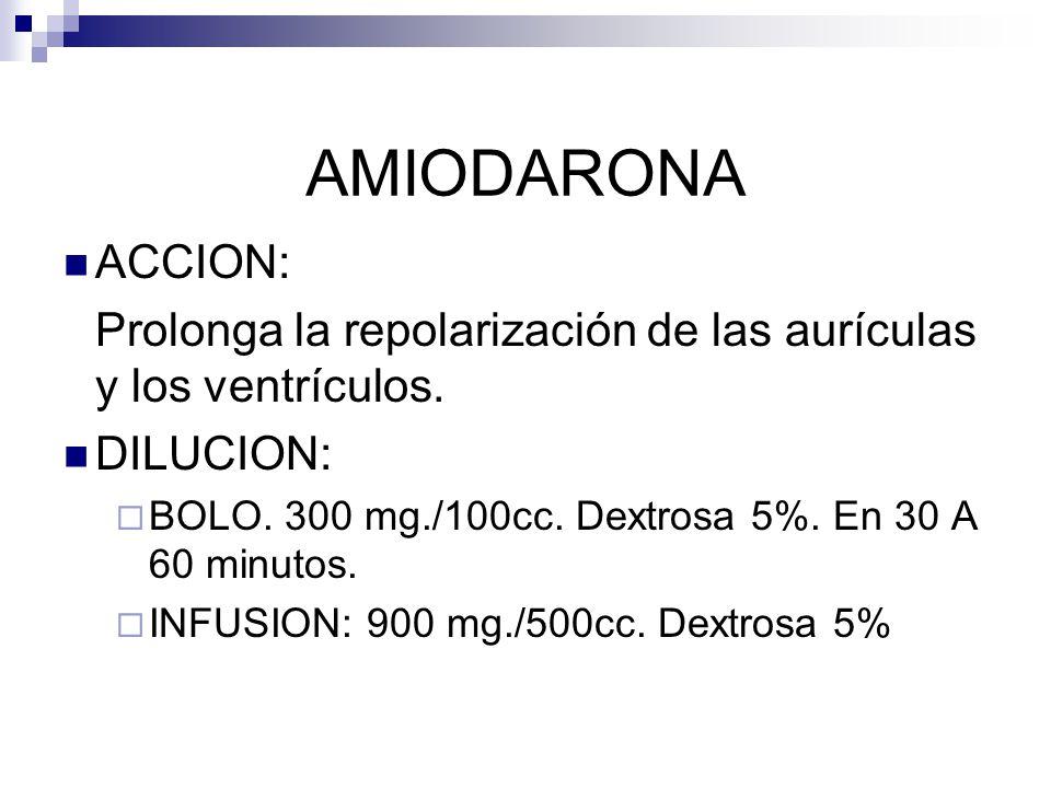 AMIODARONA ACCION: Prolonga la repolarización de las aurículas y los ventrículos. DILUCION: BOLO. 300 mg./100cc. Dextrosa 5%. En 30 A 60 minutos. INFU