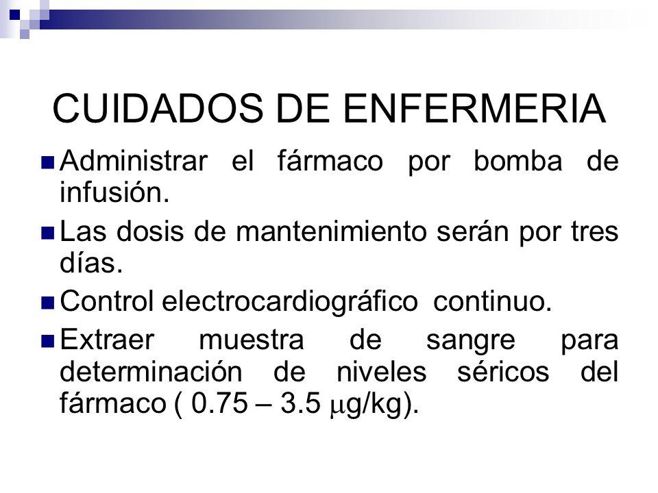 CUIDADOS DE ENFERMERIA Administrar el fármaco por bomba de infusión. Las dosis de mantenimiento serán por tres días. Control electrocardiográfico cont