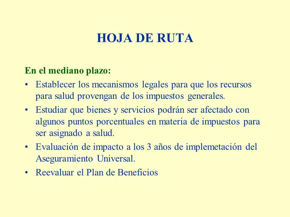 HOJA DE RUTA En el mediano plazo: Establecer los mecanismos legales para que los recursos para salud provengan de los impuestos generales. Estudiar qu
