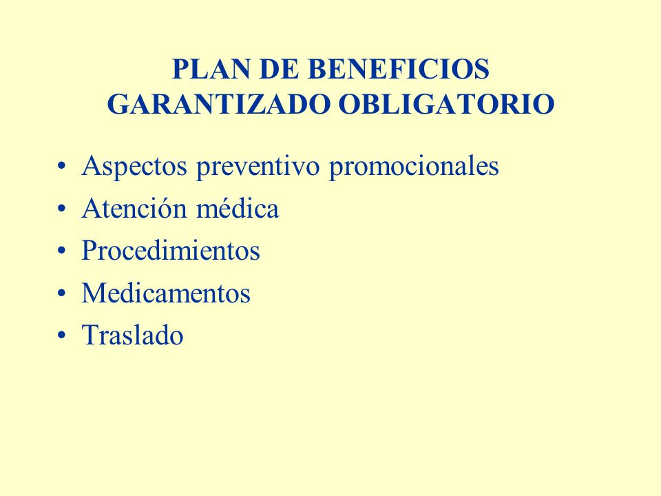 PLAN DE BENEFICIOS GARANTIZADO OBLIGATORIO Aspectos preventivo promocionales Atención médica Procedimientos Medicamentos Traslado