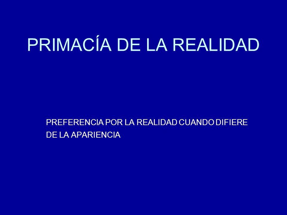 PRIMACÍA DE LA REALIDAD PREFERENCIA POR LA REALIDAD CUANDO DIFIERE DE LA APARIENCIA
