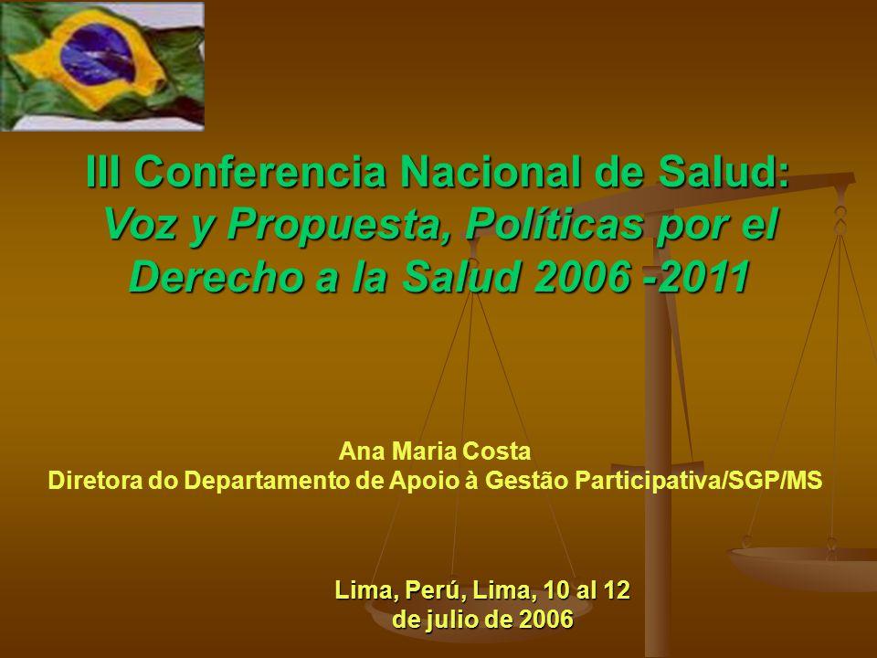 III Conferencia Nacional de Salud: Voz y Propuesta, Políticas por el Derecho a la Salud 2006 -2011 Ana Maria Costa Diretora do Departamento de Apoio à Gestão Participativa/SGP/MS Lima, Perú, Lima, 10 al 12 de julio de 2006