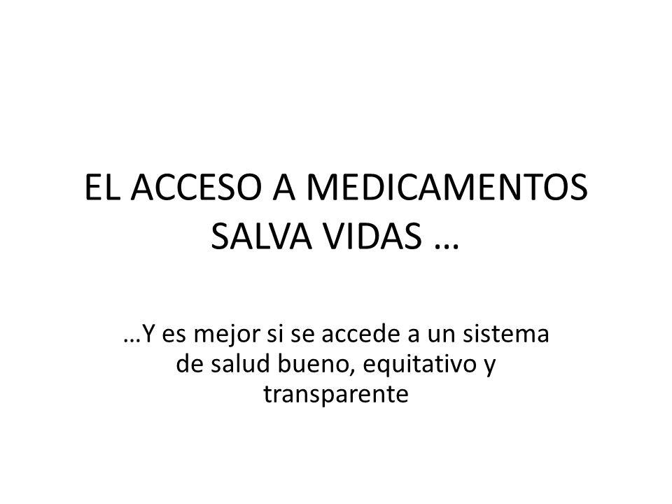 EL ACCESO A MEDICAMENTOS SALVA VIDAS … …Y es mejor si se accede a un sistema de salud bueno, equitativo y transparente