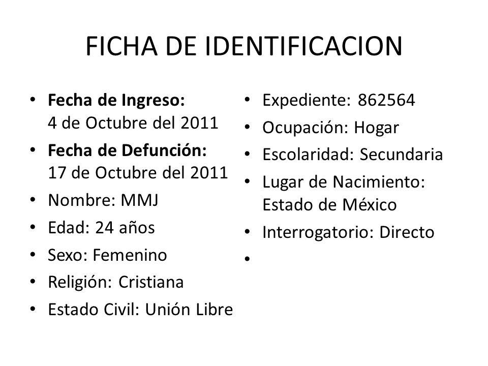 FICHA DE IDENTIFICACION Fecha de Ingreso: 4 de Octubre del 2011 Fecha de Defunción: 17 de Octubre del 2011 Nombre: MMJ Edad: 24 años Sexo: Femenino Re