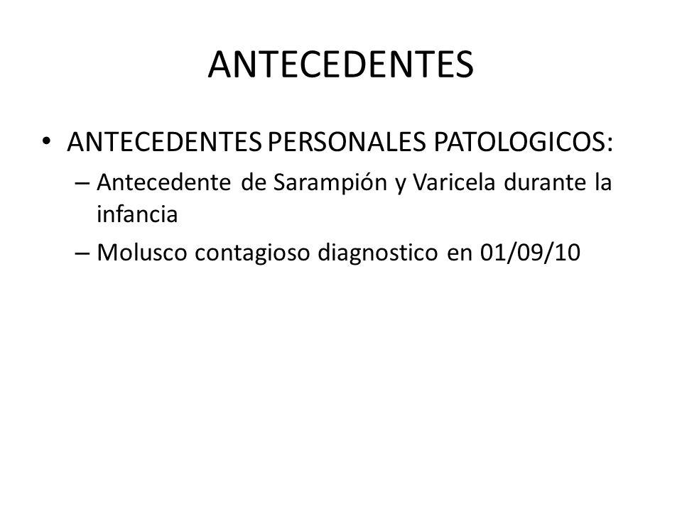 ANTECEDENTES ANTECEDENTES PERSONALES PATOLOGICOS: – Antecedente de Sarampión y Varicela durante la infancia – Molusco contagioso diagnostico en 01/09/