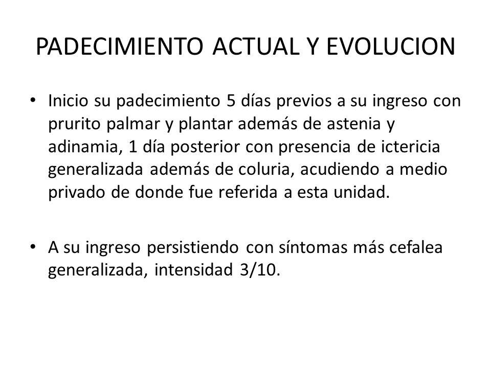 PADECIMIENTO ACTUAL Y EVOLUCION Inicio su padecimiento 5 días previos a su ingreso con prurito palmar y plantar además de astenia y adinamia, 1 día po
