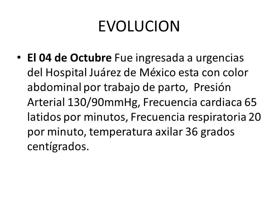 EVOLUCION El 04 de Octubre Fue ingresada a urgencias del Hospital Juárez de México esta con color abdominal por trabajo de parto, Presión Arterial 130
