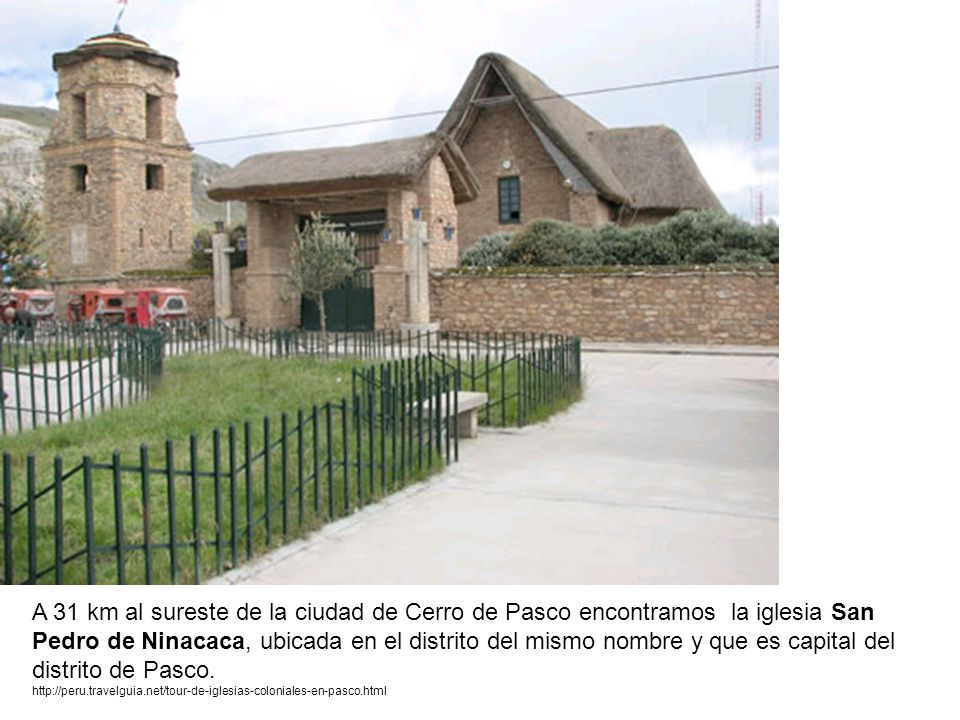 A 31 km al sureste de la ciudad de Cerro de Pasco encontramos la iglesia San Pedro de Ninacaca, ubicada en el distrito del mismo nombre y que es capit