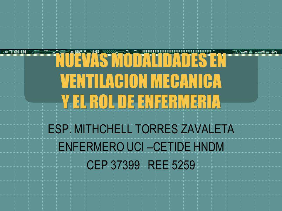 NUEVAS MODALIDADES EN VENTILACION MECANICA Y EL ROL DE ENFERMERIA ESP. MITHCHELL TORRES ZAVALETA ENFERMERO UCI –CETIDE HNDM CEP 37399 REE 5259