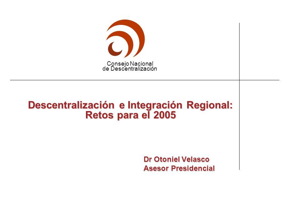 Consejo Nacional de Descentralización Descentralización e Integración Regional: Retos para el 2005 Dr Otoniel Velasco Dr Otoniel Velasco Asesor Presidencial Asesor Presidencial