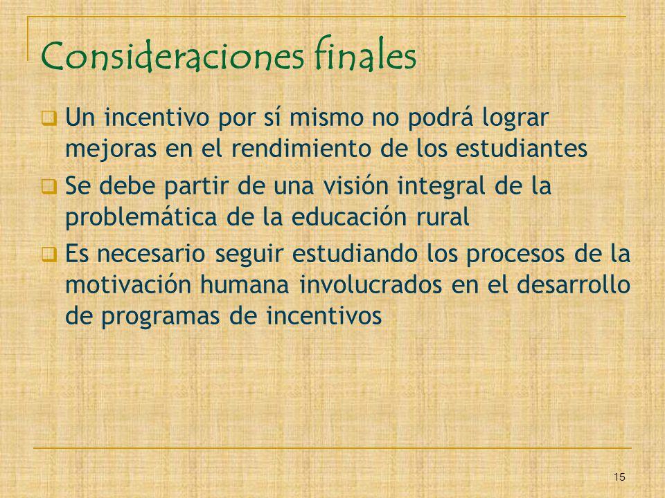15 Consideraciones finales Un incentivo por sí mismo no podrá lograr mejoras en el rendimiento de los estudiantes Se debe partir de una visión integra