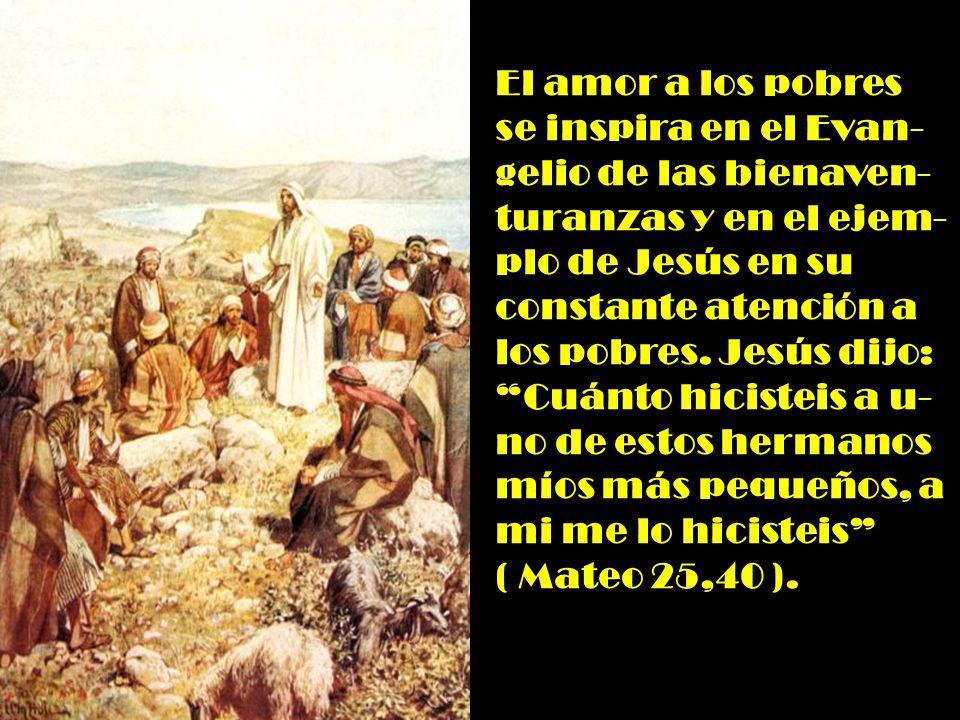 El amor a los pobres se inspira en el Evan- gelio de las bienaven- turanzas y en el ejem- plo de Jesús en su constante atención a los pobres.